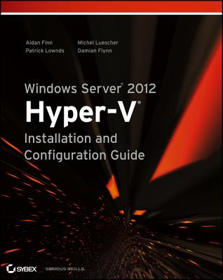 Windows Server 2012 Hyper-V Installation and Configuration Guide By Finn, Aidan/ Lownds, Patrick/ Luescher, Michel/ Flynn, Damian